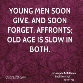 Joseph Addison - Young men soon give, and soon forget, affronts; old age is slow in both.