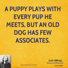 Josh Billings - A puppy plays with every pup he meets, but an old dog has few associates.