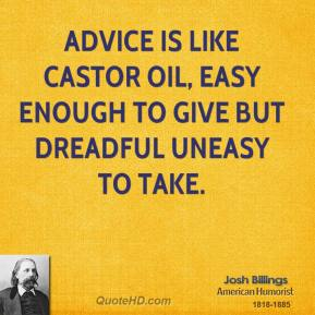 Josh Billings - Advice is like castor oil, easy enough to give but dreadful uneasy to take.