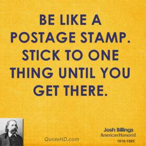 Josh Billings - Be like a postage stamp. Stick to one thing until you get there.