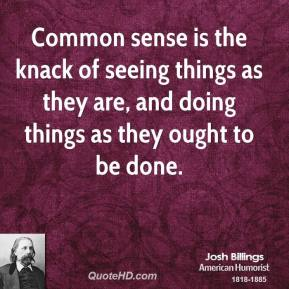 Josh Billings - Common sense is the knack of seeing things as they are, and doing things as they ought to be done.