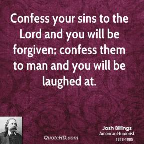 Josh Billings - Confess your sins to the Lord and you will be forgiven; confess them to man and you will be laughed at.