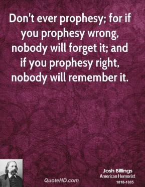 Josh Billings - Don't ever prophesy; for if you prophesy wrong, nobody will forget it; and if you prophesy right, nobody will remember it.