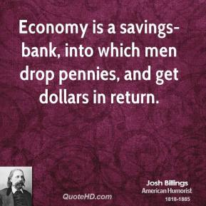 Josh Billings - Economy is a savings-bank, into which men drop pennies, and get dollars in return.