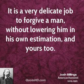 It is a very delicate job to forgive a man, without lowering him in his own estimation, and yours too.