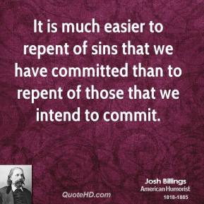 Josh Billings - It is much easier to repent of sins that we have committed than to repent of those that we intend to commit.