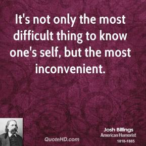 Josh Billings - It's not only the most difficult thing to know one's self, but the most inconvenient.