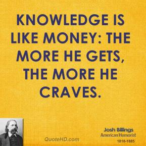 Knowledge is like money: the more he gets, the more he craves.