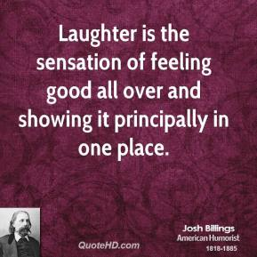 Laughter is the sensation of feeling good all over and showing it principally in one place.