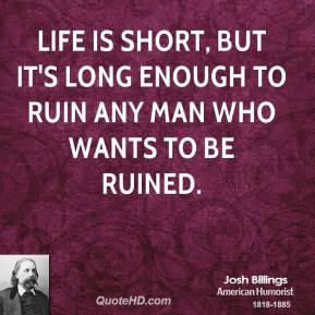 Josh Billings - Life is short, but it's long enough to ruin any man who wants to be ruined.