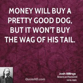 Josh Billings - Money will buy a pretty good dog, but it won't buy the wag of his tail.
