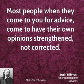 Josh Billings - Most people when they come to you for advice, come to have their own opinions strengthened, not corrected.