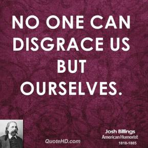 No one can disgrace us but ourselves.