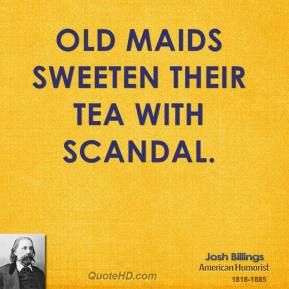 Old maids sweeten their tea with scandal.
