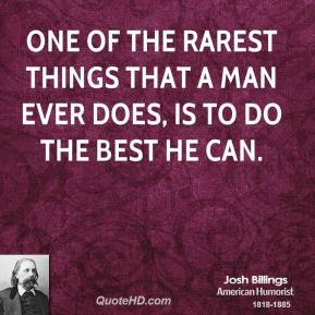 One of the rarest things that a man ever does, is to do the best he can.
