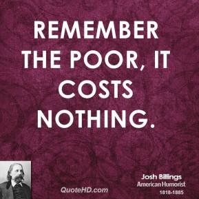 Josh Billings - Remember the poor, it costs nothing.