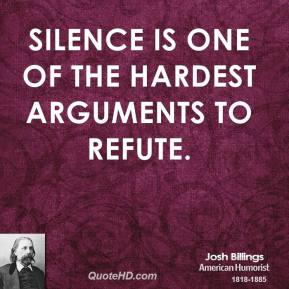 Josh Billings - Silence is one of the hardest arguments to refute.