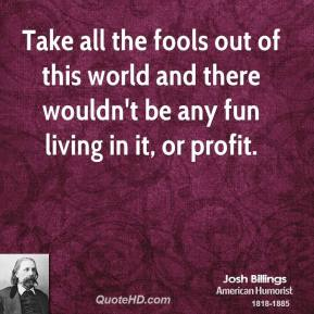 Take all the fools out of this world and there wouldn't be any fun living in it, or profit.