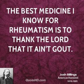 The best medicine I know for rheumatism is to thank the Lord that it ain't gout.