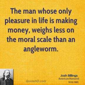 The man whose only pleasure in life is making money, weighs less on the moral scale than an angleworm.