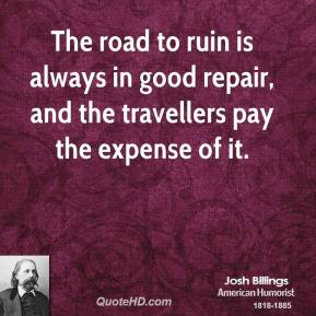 The road to ruin is always in good repair, and the travellers pay the expense of it.