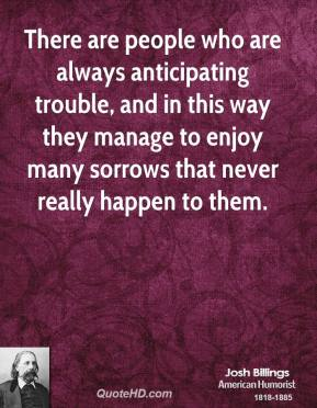 There are people who are always anticipating trouble, and in this way they manage to enjoy many sorrows that never really happen to them.