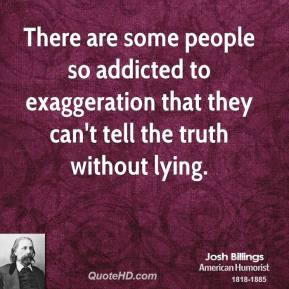There are some people so addicted to exaggeration that they can't tell the truth without lying.