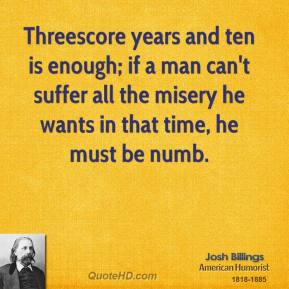 Threescore years and ten is enough; if a man can't suffer all the misery he wants in that time, he must be numb.