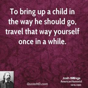 Josh Billings - To bring up a child in the way he should go, travel that way yourself once in a while.