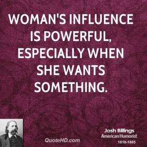 Josh Billings - Woman's influence is powerful, especially when she wants something.