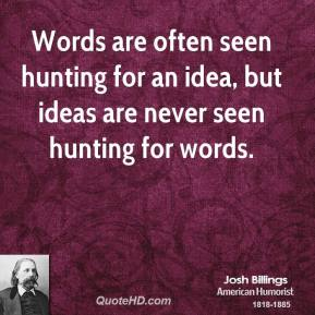 Words are often seen hunting for an idea, but ideas are never seen hunting for words.