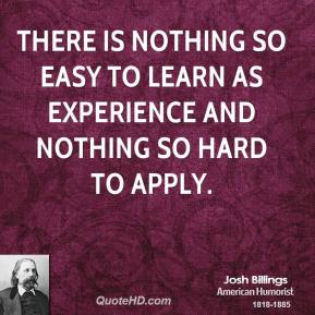 There is nothing so easy to learn as experience and nothing so hard to apply.