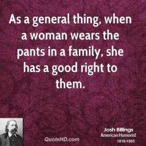 As a general thing, when a woman wears the pants in a family, she has a good right to them.