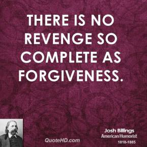 Josh Billings - There is no revenge so complete as forgiveness.
