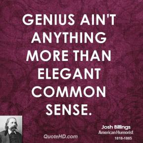 Genius ain't anything more than elegant common sense.