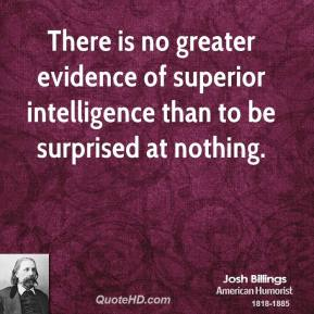 There is no greater evidence of superior intelligence than to be surprised at nothing.