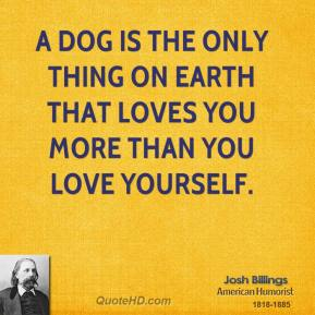 Josh Billings - A dog is the only thing on earth that loves you more than you love yourself.