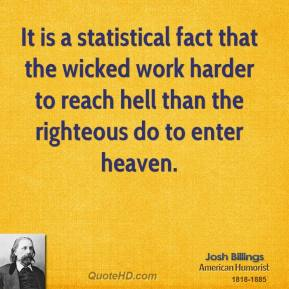 It is a statistical fact that the wicked work harder to reach hell than the righteous do to enter heaven.