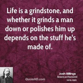 Josh Billings  - Life is a grindstone, and whether it grinds a man down or polishes him up depends on the stuff he's made of.