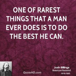 One of rarest things that a man ever does is to do the best he can.