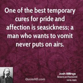 Josh Billings  - One of the best temporary cures for pride and affection is seasickness; a man who wants to vomit never puts on airs.