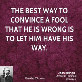 Josh Billings  - The best way to convince a fool that he is wrong is to let him have his way.