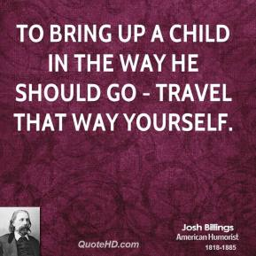 To bring up a child in the way he should go - travel that way yourself.