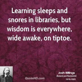 Learning sleeps and snores in libraries, but wisdom is everywhere, wide awake, on tiptoe.