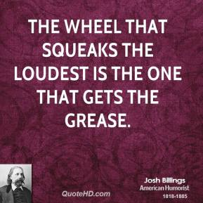The wheel that squeaks the loudest is the one that gets the grease.