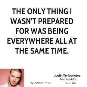 Justin Timberlake - The only thing I wasn't prepared for was being everywhere all at the same time.