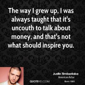 Justin Timberlake - The way I grew up, I was always taught that it's uncouth to talk about money, and that's not what should inspire you.