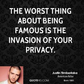 Justin Timberlake - The worst thing about being famous is the invasion of your privacy.