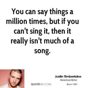 You can say things a million times, but if you can't sing it, then it really isn't much of a song.