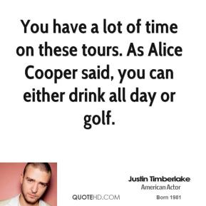 You have a lot of time on these tours. As Alice Cooper said, you can either drink all day or golf.